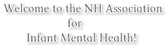 Welcome to the NH Association                      for          Infant Mental Health!